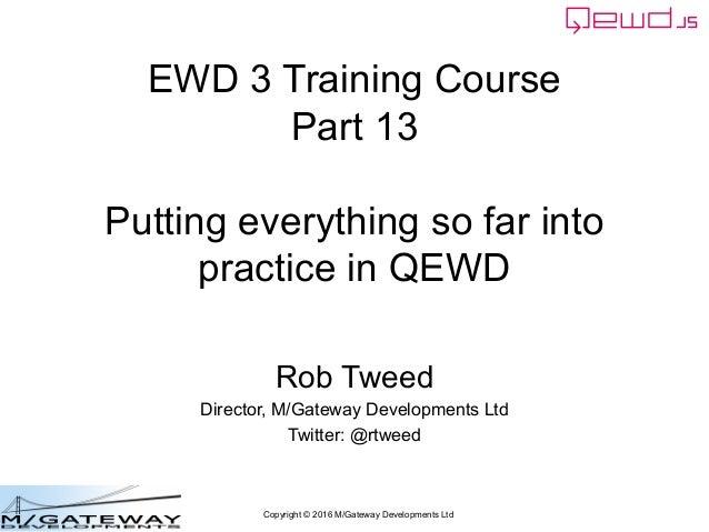 Copyright © 2016 M/Gateway Developments Ltd EWD 3 Training Course Part 13 Putting everything so far into practice in QEWD ...