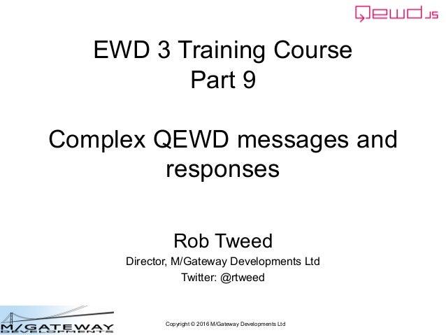 Copyright © 2016 M/Gateway Developments Ltd EWD 3 Training Course Part 9 Complex QEWD messages and responses Rob Tweed Dir...