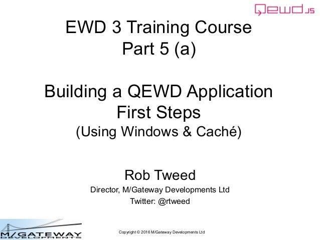 Copyright © 2016 M/Gateway Developments Ltd EWD 3 Training Course Part 5 (a) Building a QEWD Application First Steps (Usin...