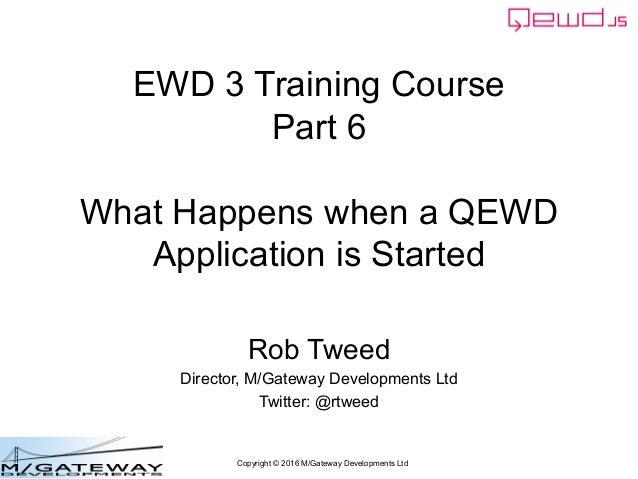Copyright © 2016 M/Gateway Developments Ltd EWD 3 Training Course Part 6 What Happens when a QEWD Application is Started R...