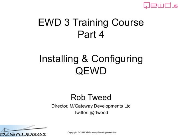 Copyright © 2016 M/Gateway Developments Ltd EWD 3 Training Course Part 4 Installing & Configuring QEWD Rob Tweed Director,...