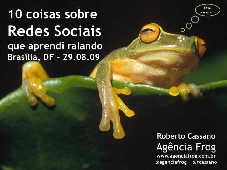 Essa  10 coisas sobre                           cansou!     Redes Sociais que aprendi ralando Brasília, DF – 29.08.09     ...
