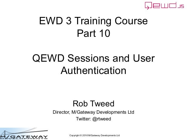 Copyright © 2016 M/Gateway Developments Ltd EWD 3 Training Course Part 10 QEWD Sessions and User Authentication Rob Tweed ...