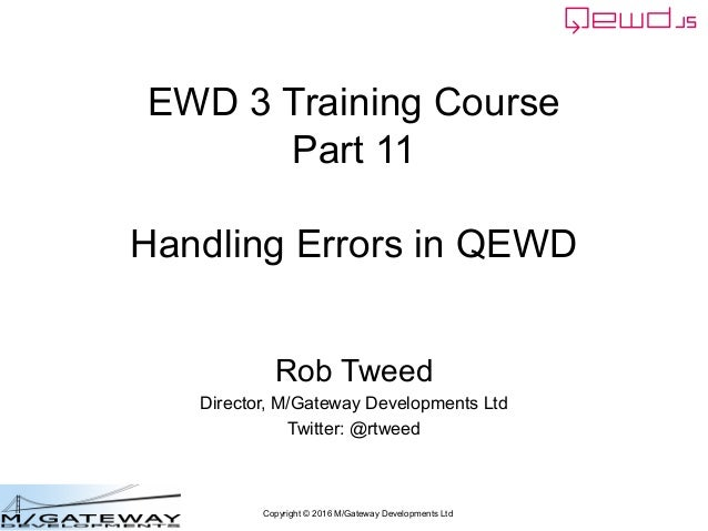 Copyright © 2016 M/Gateway Developments Ltd EWD 3 Training Course Part 11 Handling Errors in QEWD Rob Tweed Director, M/Ga...