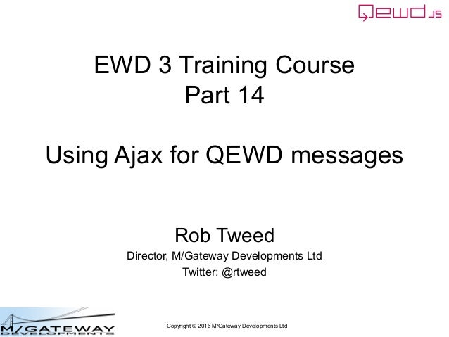 Copyright © 2016 M/Gateway Developments Ltd EWD 3 Training Course Part 14 Using Ajax for QEWD messages Rob Tweed Director,...
