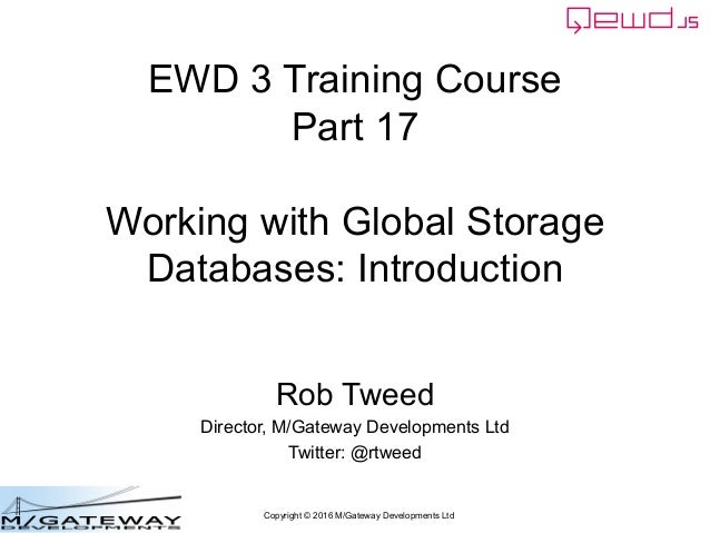 Copyright © 2016 M/Gateway Developments Ltd EWD 3 Training Course Part 17 Working with Global Storage Databases: Introduct...