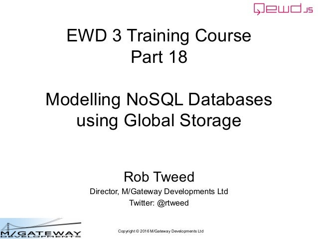 Copyright © 2016 M/Gateway Developments Ltd EWD 3 Training Course Part 18 Modelling NoSQL Databases using Global Storage R...