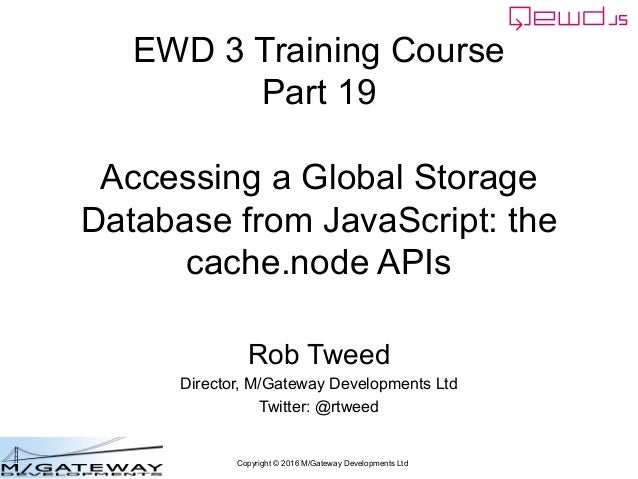 Copyright © 2016 M/Gateway Developments Ltd EWD 3 Training Course Part 19 Accessing a Global Storage Database from JavaScr...