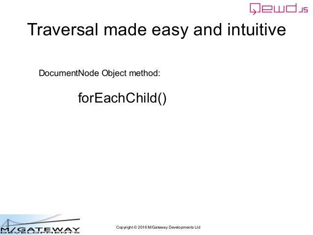 Copyright © 2016 M/Gateway Developments Ltd DocumentNode Object method: forEachChild() Traversal made easy and intuitive