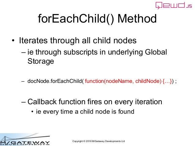 Copyright © 2016 M/Gateway Developments Ltd forEachChild() Method • Iterates through all child nodes – ie through subscrip...