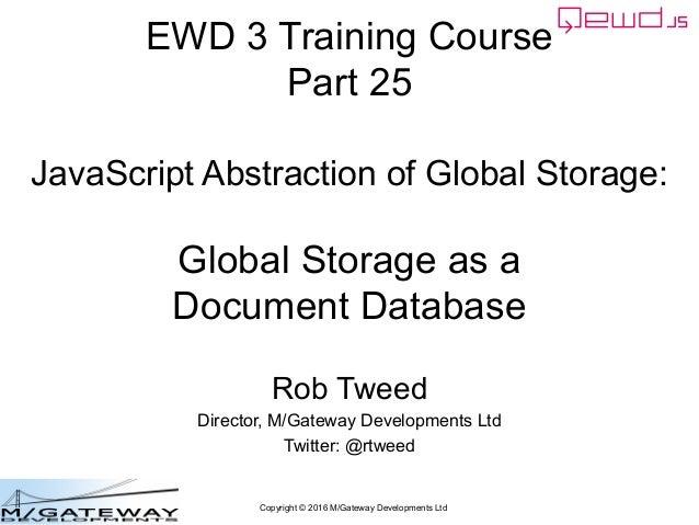 Copyright © 2016 M/Gateway Developments Ltd EWD 3 Training Course Part 25 JavaScript Abstraction of Global Storage: Global...