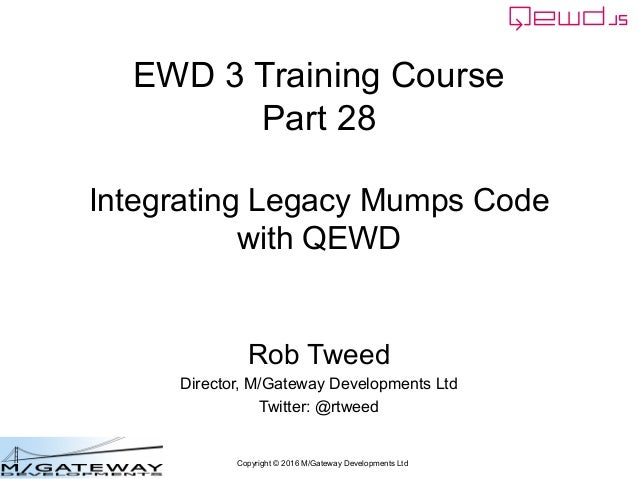 Copyright © 2016 M/Gateway Developments Ltd EWD 3 Training Course Part 28 Integrating Legacy Mumps Code with QEWD Rob Twee...