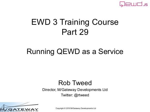 Copyright © 2016 M/Gateway Developments Ltd EWD 3 Training Course Part 29 Running QEWD as a Service Rob Tweed Director, M/...