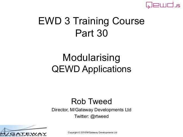 Copyright © 2016 M/Gateway Developments Ltd EWD 3 Training Course Part 30 Modularising QEWD Applications Rob Tweed Directo...