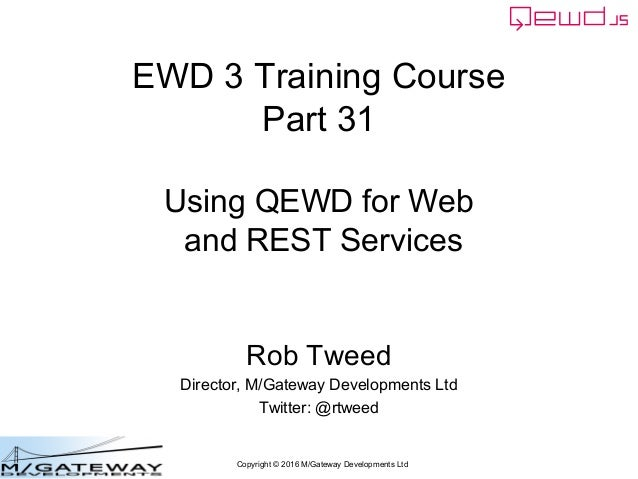 Copyright © 2016 M/Gateway Developments Ltd EWD 3 Training Course Part 31 Using QEWD for Web and REST Services Rob Tweed D...
