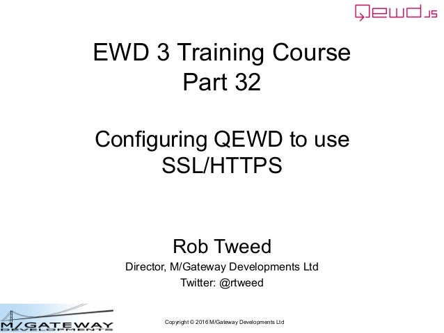 Copyright © 2016 M/Gateway Developments Ltd EWD 3 Training Course Part 32 Configuring QEWD to use SSL/HTTPS Rob Tweed Dire...