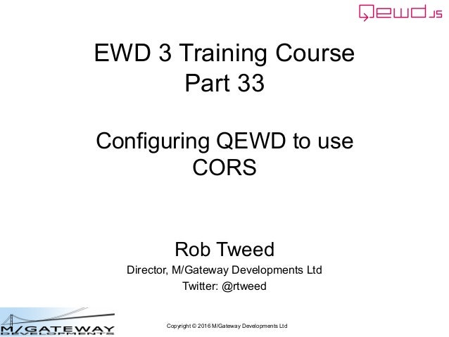 Copyright © 2016 M/Gateway Developments Ltd EWD 3 Training Course Part 33 Configuring QEWD to use CORS Rob Tweed Director,...