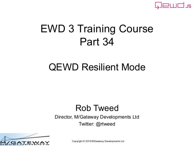 Copyright © 2016 M/Gateway Developments Ltd EWD 3 Training Course Part 34 QEWD Resilient Mode Rob Tweed Director, M/Gatewa...