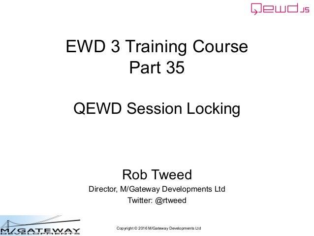 Copyright © 2016 M/Gateway Developments Ltd EWD 3 Training Course Part 35 QEWD Session Locking Rob Tweed Director, M/Gatew...