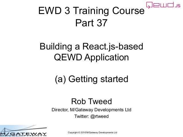 Copyright © 2016 M/Gateway Developments Ltd EWD 3 Training Course Part 37 Building a React.js-based QEWD Application (a) G...