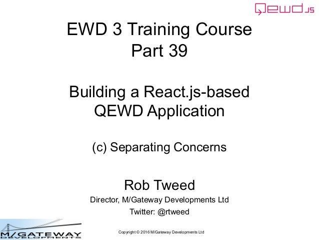 Copyright © 2016 M/Gateway Developments Ltd EWD 3 Training Course Part 39 Building a React.js-based QEWD Application (c) S...