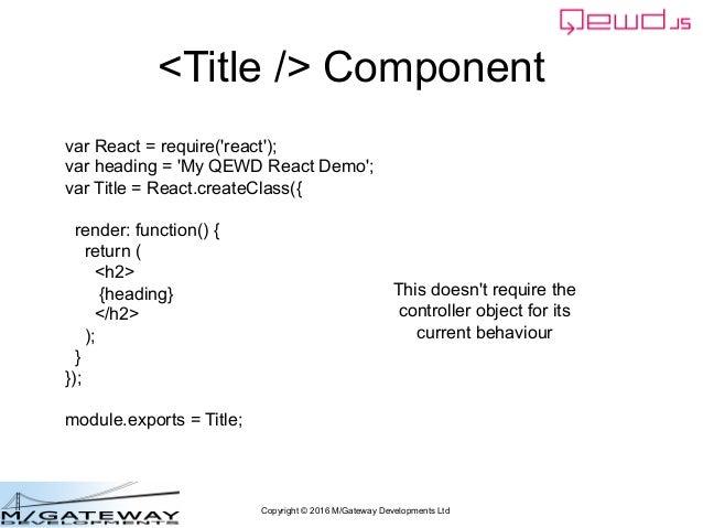 Copyright © 2016 M/Gateway Developments Ltd <Title /> Component var React = require('react'); var heading = 'My QEWD React...