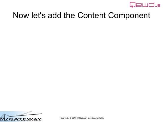 Copyright © 2016 M/Gateway Developments Ltd Now let's add the Content Component