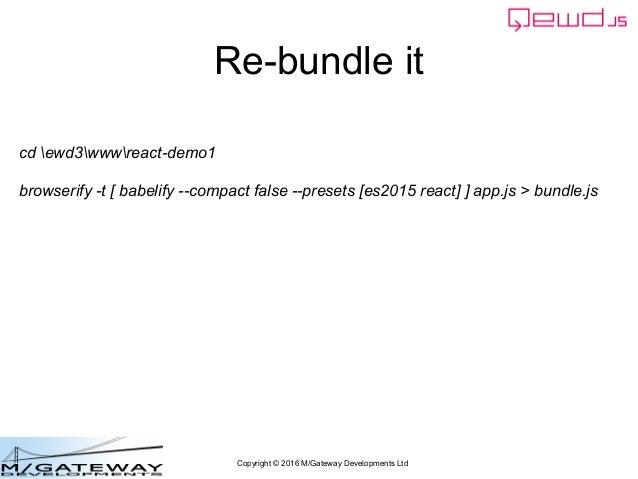 Copyright © 2016 M/Gateway Developments Ltd Re-bundle it cd ewd3wwwreact-demo1 browserify -t [ babelify --compact false --...