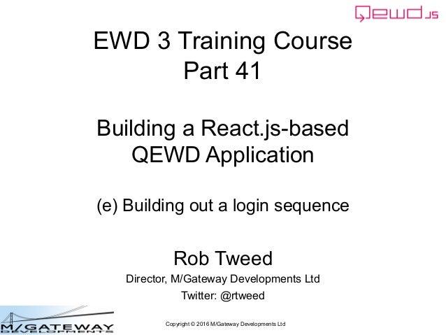 Copyright © 2016 M/Gateway Developments Ltd EWD 3 Training Course Part 41 Building a React.js-based QEWD Application (e) B...