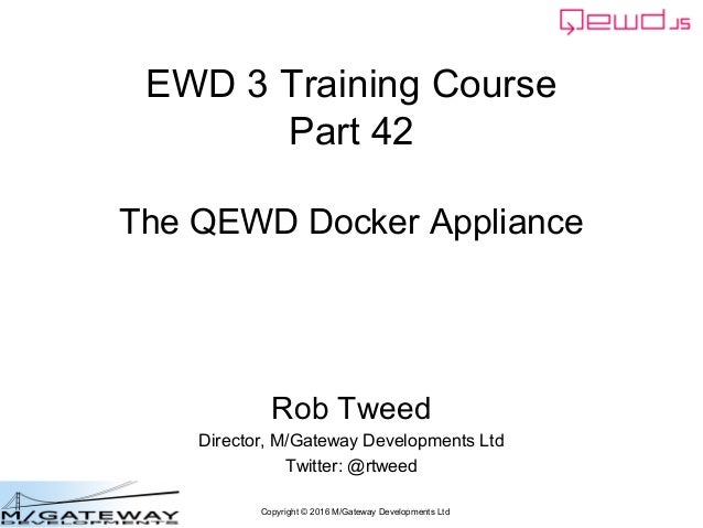 Copyright © 2016 M/Gateway Developments Ltd EWD 3 Training Course Part 42 The QEWD Docker Appliance Rob Tweed Director, M/...