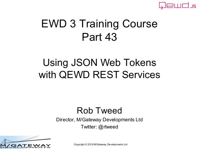 Copyright © 2016 M/Gateway Developments Ltd EWD 3 Training Course Part 43 Using JSON Web Tokens with QEWD REST Services Ro...
