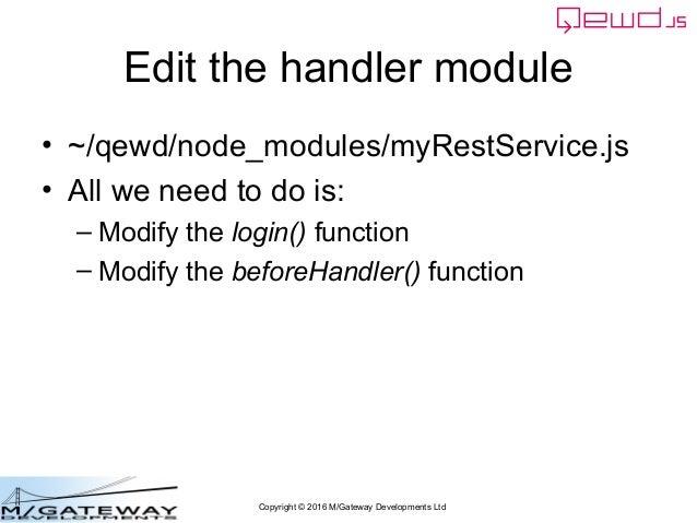 Copyright © 2016 M/Gateway Developments Ltd Edit the handler module • ~/qewd/node_modules/myRestService.js • All we need t...