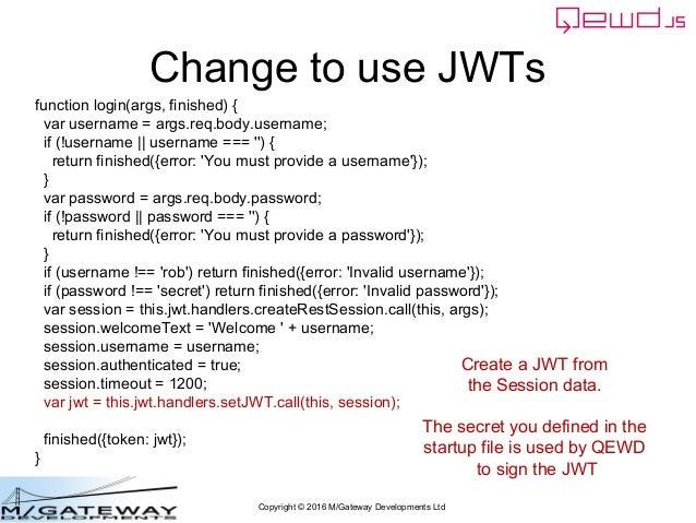 Copyright © 2016 M/Gateway Developments Ltd Change to use JWTs function login(args, finished) { var username = args.req.bo...