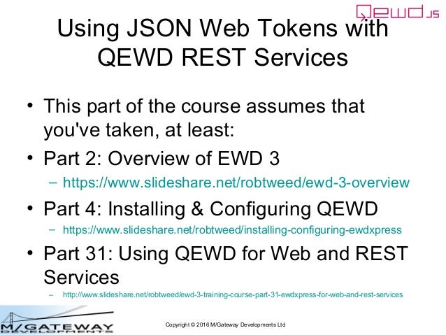 Copyright © 2016 M/Gateway Developments Ltd Using JSON Web Tokens with QEWD REST Services • This part of the course assume...