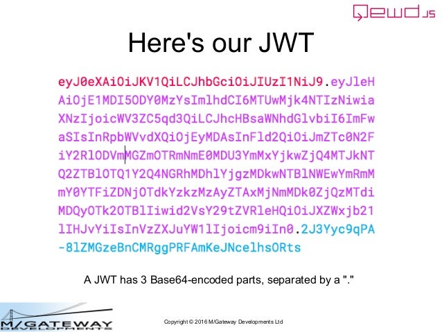 """Copyright © 2016 M/Gateway Developments Ltd Here's our JWT A JWT has 3 Base64-encoded parts, separated by a """"."""""""
