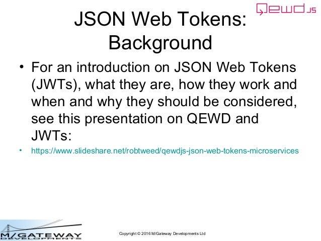 Copyright © 2016 M/Gateway Developments Ltd JSON Web Tokens: Background • For an introduction on JSON Web Tokens (JWTs), w...