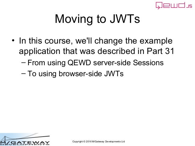 Copyright © 2016 M/Gateway Developments Ltd Moving to JWTs • In this course, we'll change the example application that was...