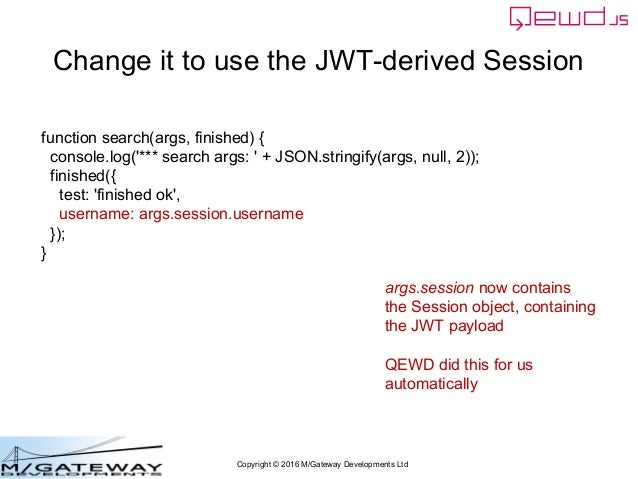 Copyright © 2016 M/Gateway Developments Ltd Change it to use the JWT-derived Session function search(args, finished) { con...