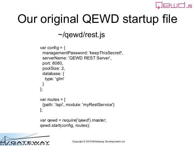 Copyright © 2016 M/Gateway Developments Ltd Our original QEWD startup file var config = { managementPassword: 'keepThisSec...