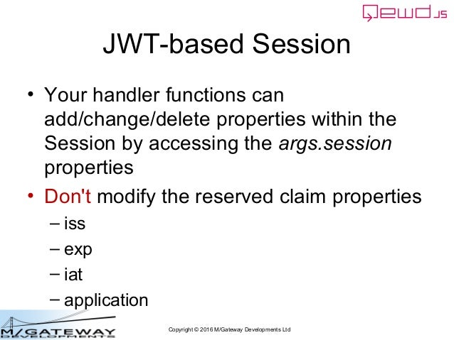 Copyright © 2016 M/Gateway Developments Ltd JWT-based Session • Your handler functions can add/change/delete properties wi...