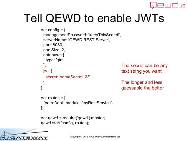 Copyright © 2016 M/Gateway Developments Ltd Tell QEWD to enable JWTs var config = { managementPassword: 'keepThisSecret!',...