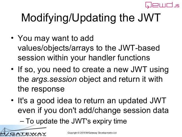 Copyright © 2016 M/Gateway Developments Ltd Modifying/Updating the JWT • You may want to add values/objects/arrays to the ...