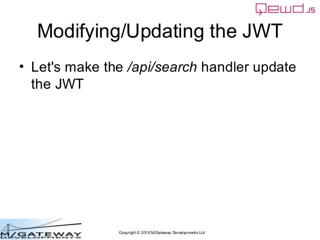 Copyright © 2016 M/Gateway Developments Ltd Modifying/Updating the JWT • Let's make the /api/search handler update the JWT