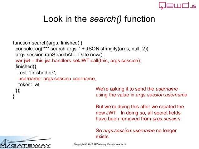 Copyright © 2016 M/Gateway Developments Ltd Look in the search() function function search(args, finished) { console.log('*...
