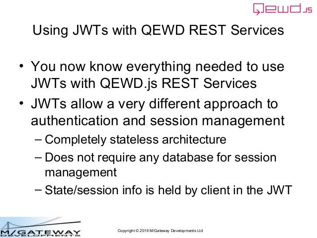Copyright © 2016 M/Gateway Developments Ltd Using JWTs with QEWD REST Services • You now know everything needed to use JWT...