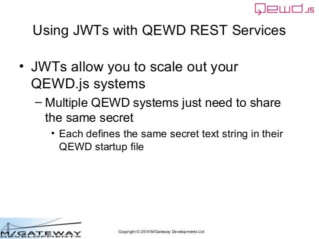 Copyright © 2016 M/Gateway Developments Ltd Using JWTs with QEWD REST Services • JWTs allow you to scale out your QEWD.js ...