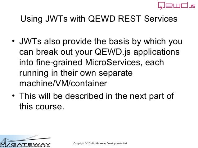 Copyright © 2016 M/Gateway Developments Ltd Using JWTs with QEWD REST Services • JWTs also provide the basis by which you ...