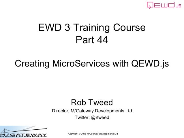 Copyright © 2016 M/Gateway Developments Ltd EWD 3 Training Course Part 44 Creating MicroServices with QEWD.js Rob Tweed Di...