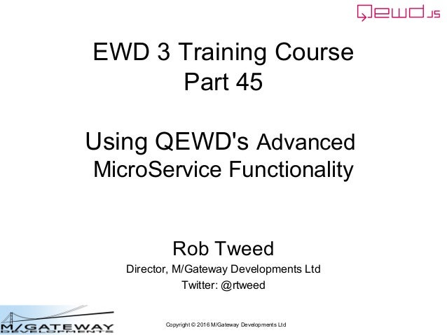 Copyright © 2016 M/Gateway Developments Ltd EWD 3 Training Course Part 45 Using QEWD's Advanced MicroService Functionality...