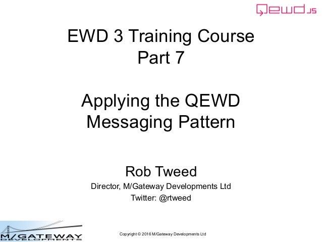Copyright © 2016 M/Gateway Developments Ltd EWD 3 Training Course Part 7 Applying the QEWD Messaging Pattern Rob Tweed Dir...